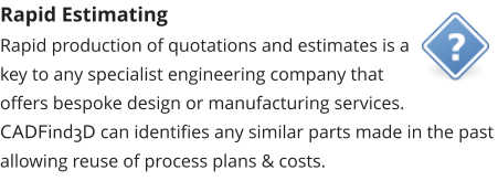 Rapid Estimating Rapid production of quotations and estimates is a key to any specialist engineering company that offers bespoke design or manufacturing services.  CADFind3D can identifies any similar parts made in the past allowing reuse of process plans & costs.