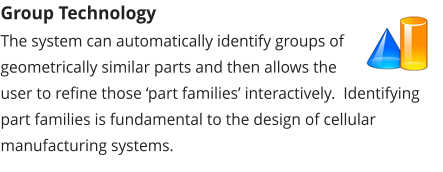 Group Technology The system can automatically identify groups of geometrically similar parts and then allows the user to refine those 'part families' interactively.  Identifying part families is fundamental to the design of cellular manufacturing systems.