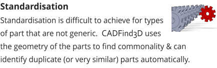 Standardisation Standardisation is difficult to achieve for types of part that are not generic.  CADFind3D uses the geometry of the parts to find commonality & can identify duplicate (or very similar) parts automatically.